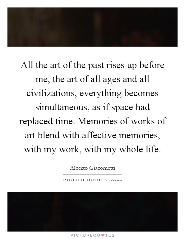 All the art of the past rises up before me, the art of all ages and all civilizations, everything becomes simultaneous, as if space had replaced time. Memories of works of art blend with affective memories, with my work, with my whole life Picture Quote #1