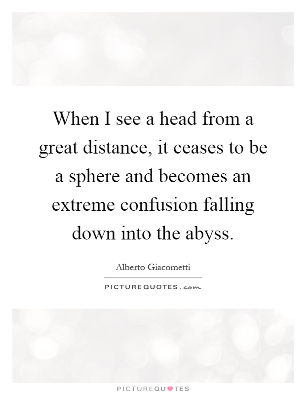 When I see a head from a great distance, it ceases to be a sphere and becomes an extreme confusion falling down into the abyss Picture Quote #1