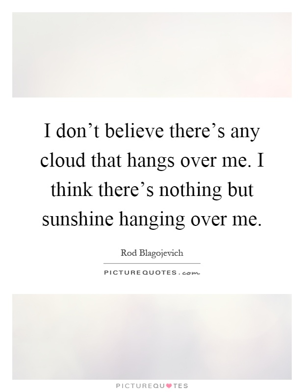 I don't believe there's any cloud that hangs over me. I think there's nothing but sunshine hanging over me Picture Quote #1