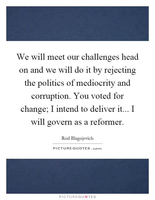 We will meet our challenges head on and we will do it by rejecting the politics of mediocrity and corruption. You voted for change; I intend to deliver it... I will govern as a reformer Picture Quote #1