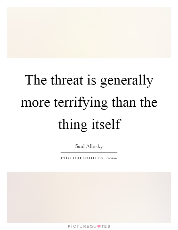 The threat is generally more terrifying than the thing itself Picture Quote #1