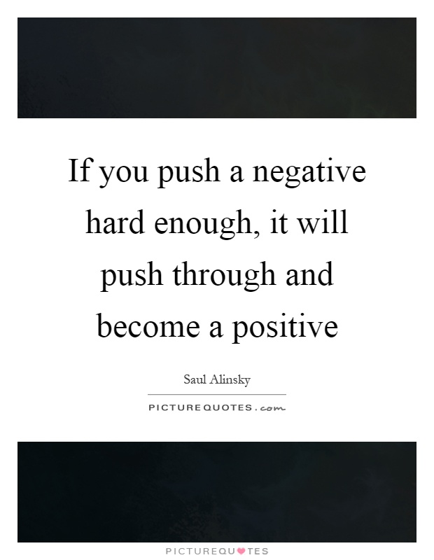 If you push a negative hard enough, it will push through and become a positive Picture Quote #1
