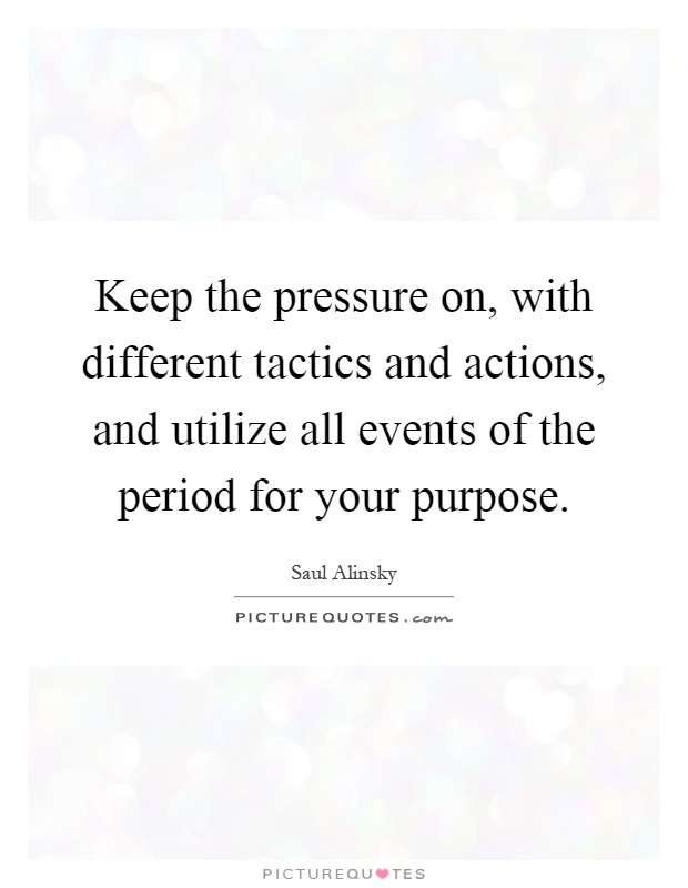 Keep the pressure on, with different tactics and actions, and utilize all events of the period for your purpose Picture Quote #1