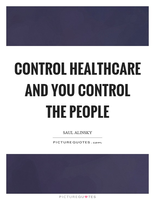Control healthcare and you control the people Picture Quote #1