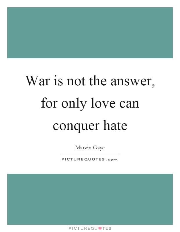 War is not the answer, for only love can conquer hate Picture Quote #1