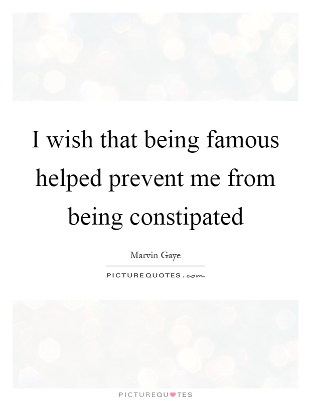 I wish that being famous helped prevent me from being constipated Picture Quote #1