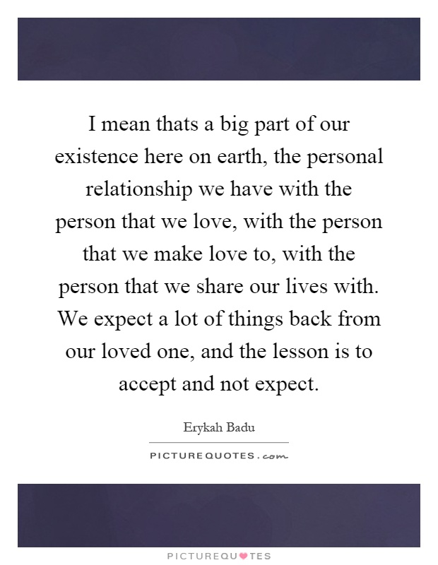 I mean thats a big part of our existence here on earth, the personal relationship we have with the person that we love, with the person that we make love to, with the person that we share our lives with. We expect a lot of things back from our loved one, and the lesson is to accept and not expect Picture Quote #1