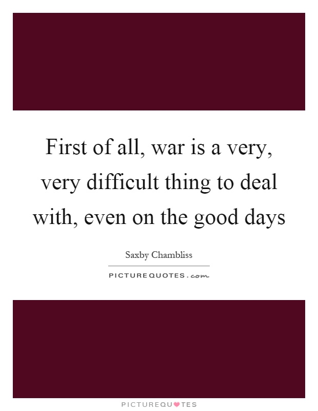 First of all, war is a very, very difficult thing to deal with, even on the good days Picture Quote #1