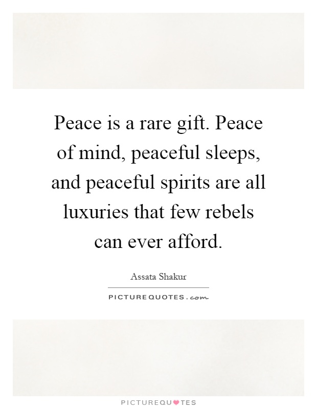 Peace is a rare gift. Peace of mind, peaceful sleeps, and peaceful spirits are all luxuries that few rebels can ever afford Picture Quote #1