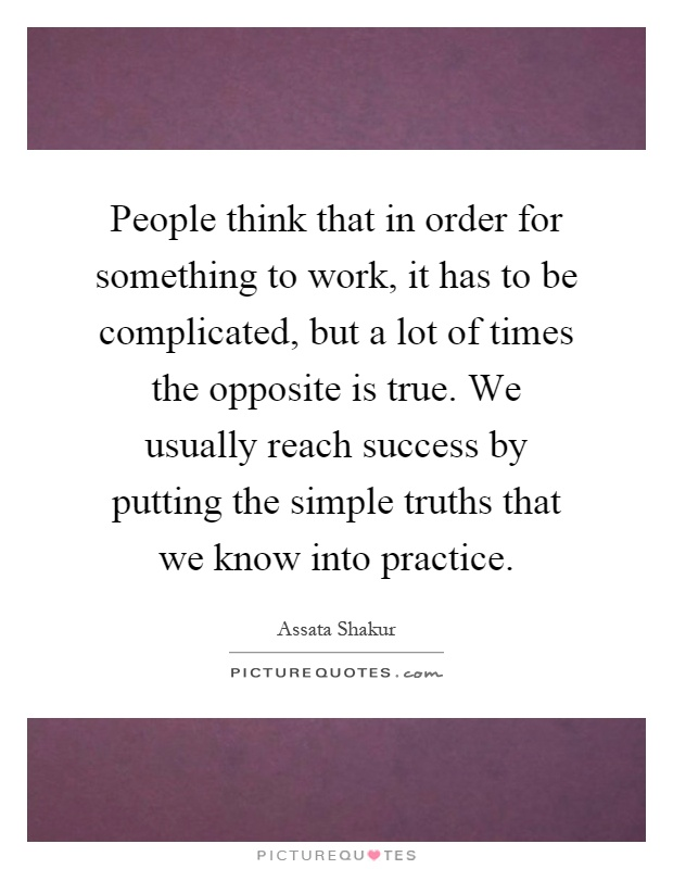 People think that in order for something to work, it has to be complicated, but a lot of times the opposite is true. We usually reach success by putting the simple truths that we know into practice Picture Quote #1