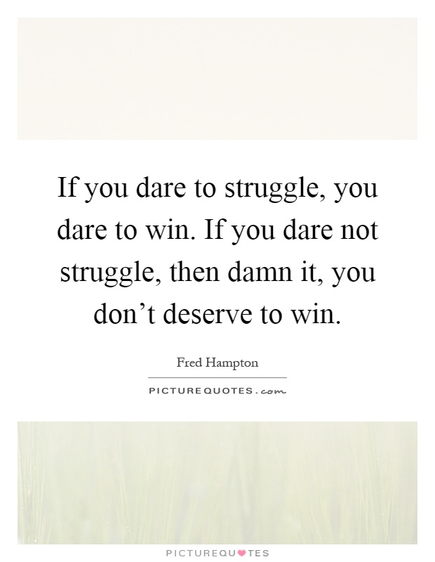 If you dare to struggle, you dare to win. If you dare not struggle, then damn it, you don't deserve to win Picture Quote #1