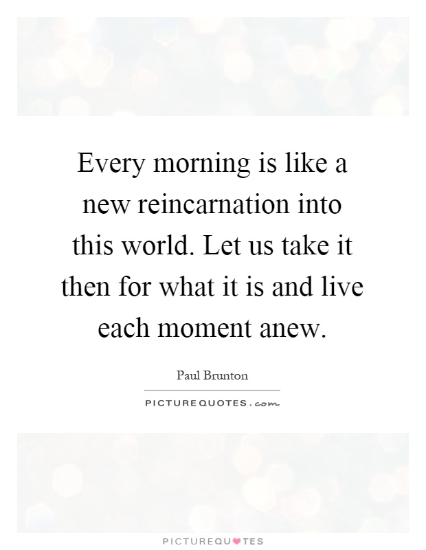 Every morning is like a new reincarnation into this world. Let us take it then for what it is and live each moment anew Picture Quote #1