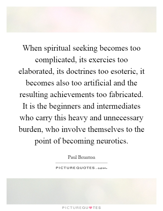 When spiritual seeking becomes too complicated, its exercies too elaborated, its doctrines too esoteric, it becomes also too artificial and the resulting achievements too fabricated. It is the beginners and intermediates who carry this heavy and unnecessary burden, who involve themselves to the point of becoming neurotics Picture Quote #1