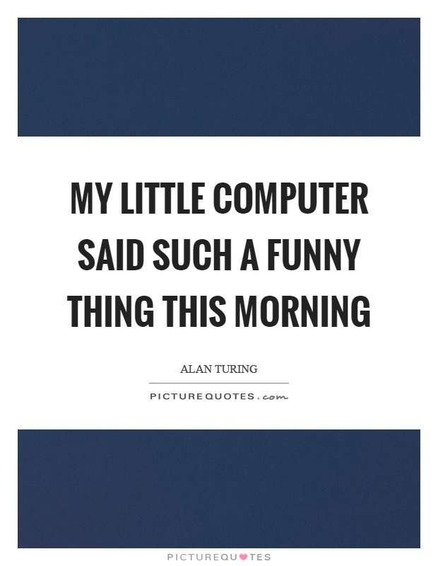My little computer said such a funny thing this morning Picture Quote #1