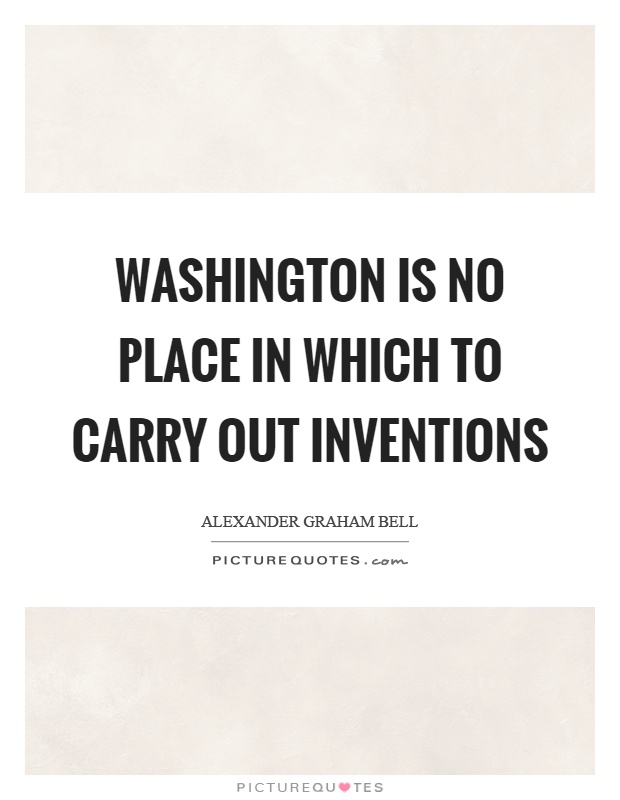 Washington is no place in which to carry out inventions Picture Quote #1