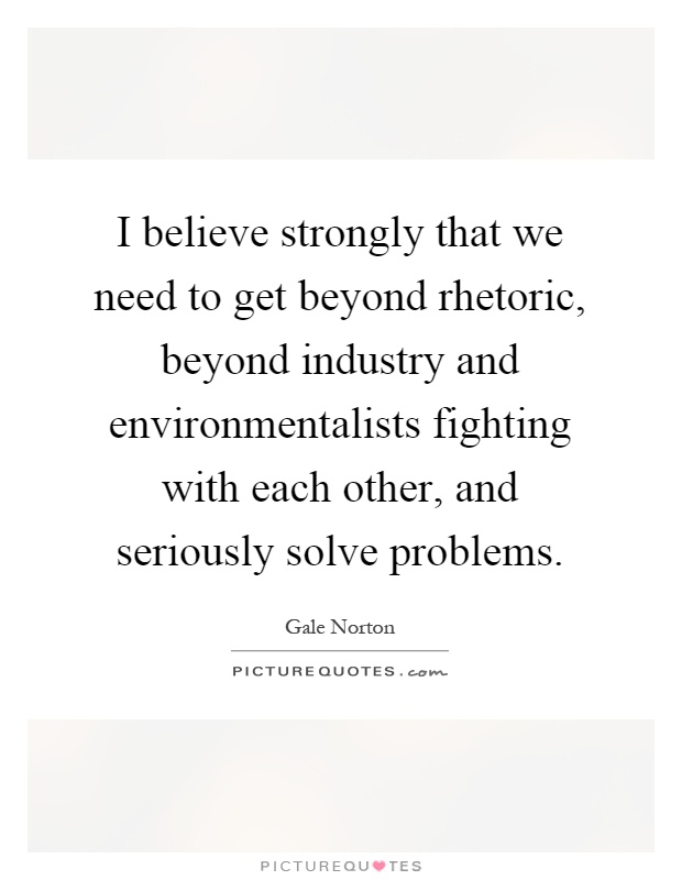 I believe strongly that we need to get beyond rhetoric, beyond industry and environmentalists fighting with each other, and seriously solve problems Picture Quote #1