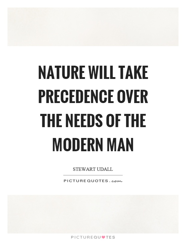 Nature will take precedence over the needs of the modern man Picture Quote #1