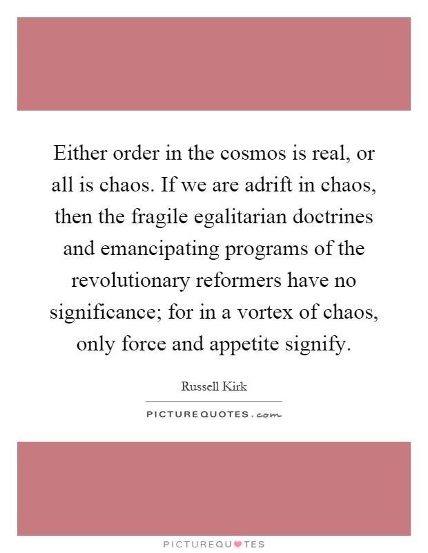 Either order in the cosmos is real, or all is chaos. If we are adrift in chaos, then the fragile egalitarian doctrines and emancipating programs of the revolutionary reformers have no significance; for in a vortex of chaos, only force and appetite signify Picture Quote #1