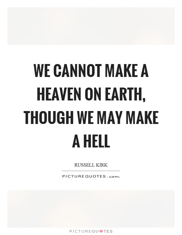 We cannot make a heaven on earth, though we may make a hell Picture Quote #1