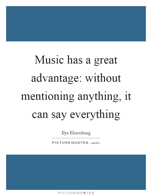 Music has a great advantage: without mentioning anything, it can say everything Picture Quote #1