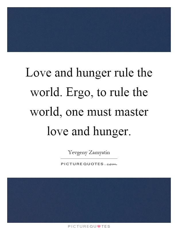 Love and hunger rule the world. Ergo, to rule the world, one must master love and hunger Picture Quote #1