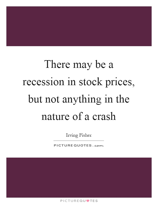 There may be a recession in stock prices, but not anything in the nature of a crash Picture Quote #1