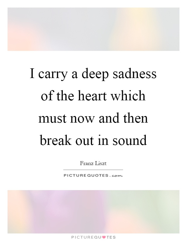 I carry a deep sadness of the heart which must now and then break out in sound Picture Quote #1