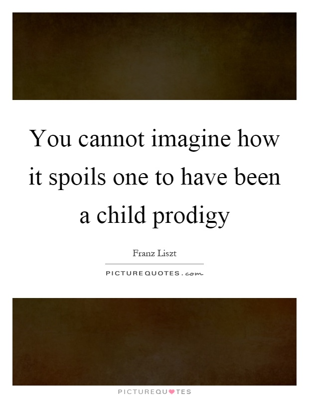 You cannot imagine how it spoils one to have been a child prodigy Picture Quote #1