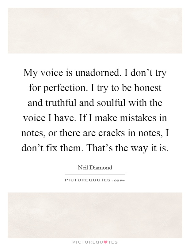 My voice is unadorned. I don't try for perfection. I try to be honest and truthful and soulful with the voice I have. If I make mistakes in notes, or there are cracks in notes, I don't fix them. That's the way it is Picture Quote #1
