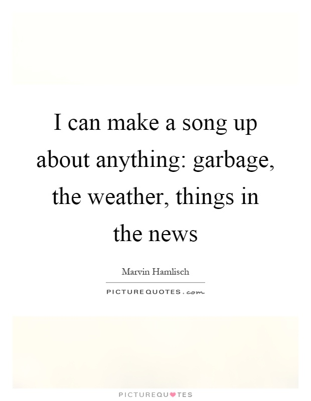 Make Up A Song Com : i can make a song up about anything garbage the weather picture quotes ~ Russianpoet.info Haus und Dekorationen