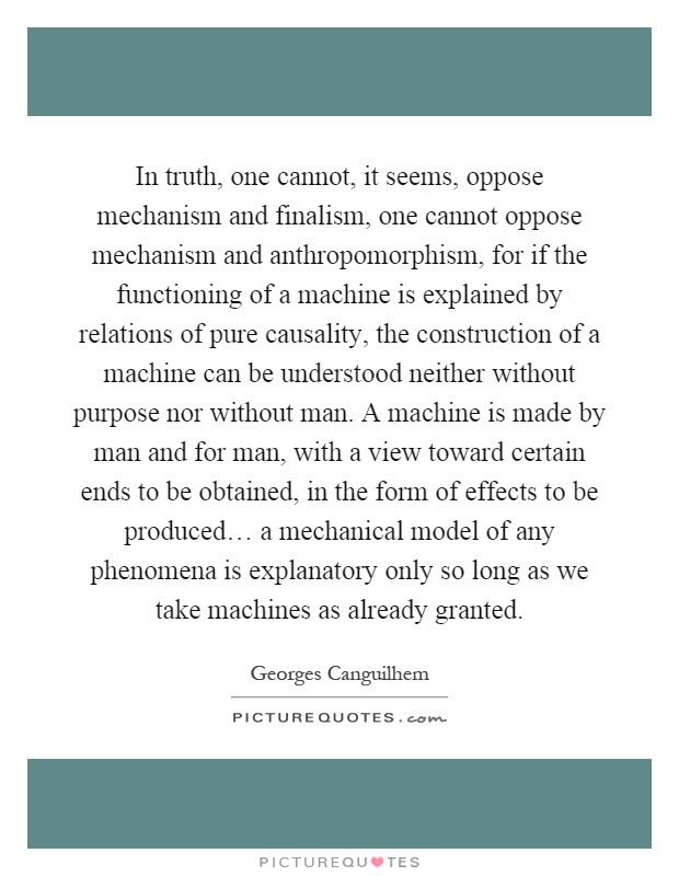 In truth, one cannot, it seems, oppose mechanism and finalism, one cannot oppose mechanism and anthropomorphism, for if the functioning of a machine is explained by relations of pure causality, the construction of a machine can be understood neither without purpose nor without man. A machine is made by man and for man, with a view toward certain ends to be obtained, in the form of effects to be produced… a mechanical model of any phenomena is explanatory only so long as we take machines as already granted Picture Quote #1