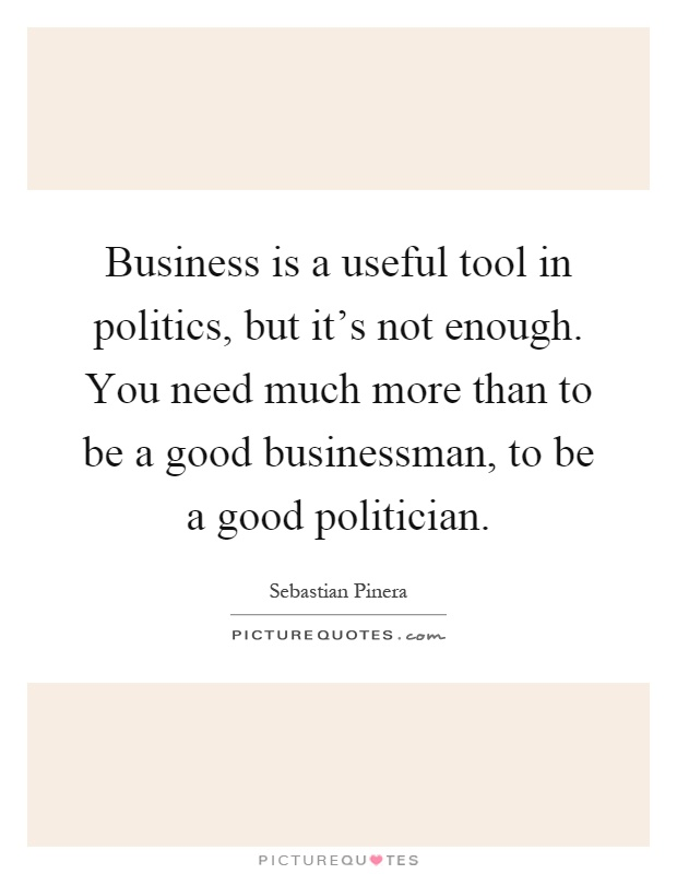 Business is a useful tool in politics, but it's not enough. You need much more than to be a good businessman, to be a good politician Picture Quote #1