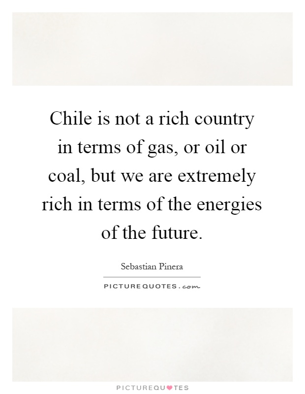 Chile is not a rich country in terms of gas, or oil or coal, but we are extremely rich in terms of the energies of the future Picture Quote #1