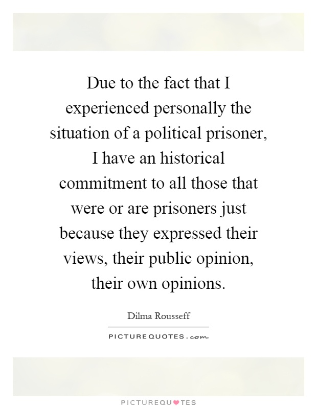 Due to the fact that I experienced personally the situation of a political prisoner, I have an historical commitment to all those that were or are prisoners just because they expressed their views, their public opinion, their own opinions Picture Quote #1