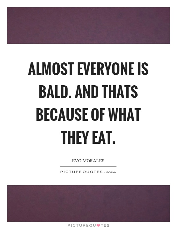 Almost everyone is bald. And thats because of what they eat Picture Quote #1