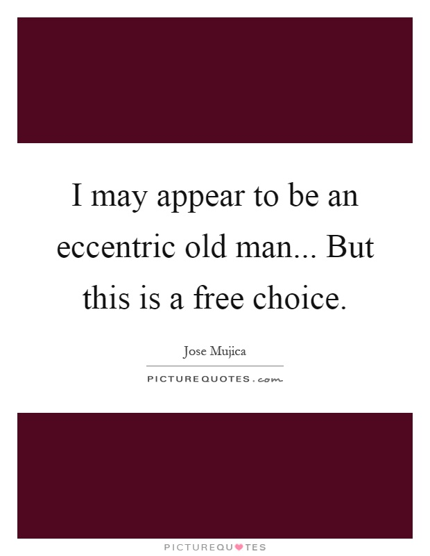 I may appear to be an eccentric old man... But this is a free choice Picture Quote #1