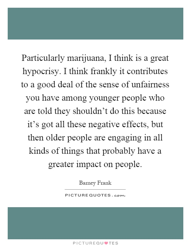 Particularly marijuana, I think is a great hypocrisy. I think frankly it contributes to a good deal of the sense of unfairness you have among younger people who are told they shouldn't do this because it's got all these negative effects, but then older people are engaging in all kinds of things that probably have a greater impact on people Picture Quote #1