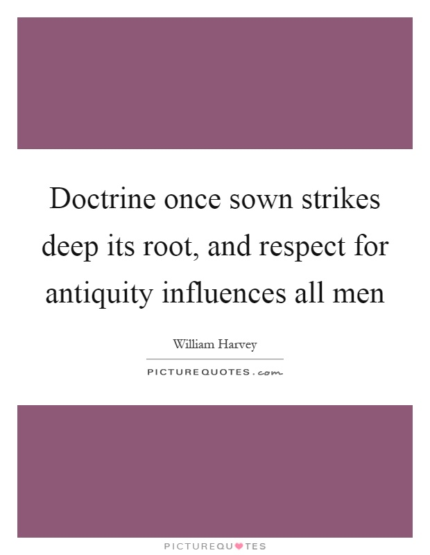 Doctrine once sown strikes deep its root, and respect for antiquity influences all men Picture Quote #1