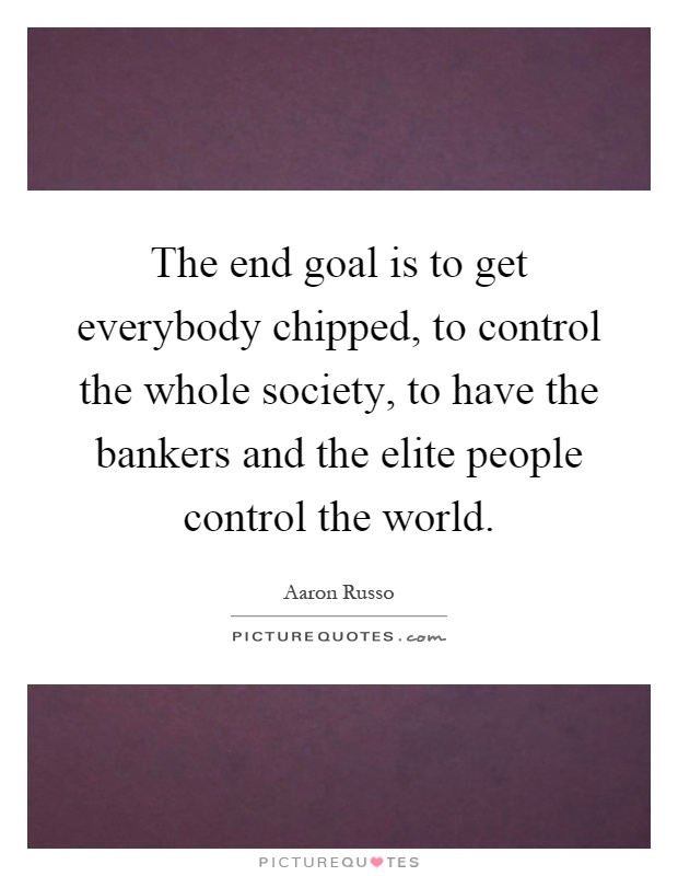 The end goal is to get everybody chipped, to control the whole society, to have the bankers and the elite people control the world Picture Quote #1