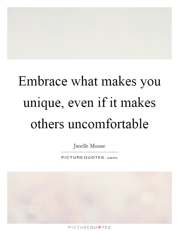 Embrace what makes you unique, even if it makes others uncomfortable Picture Quote #1