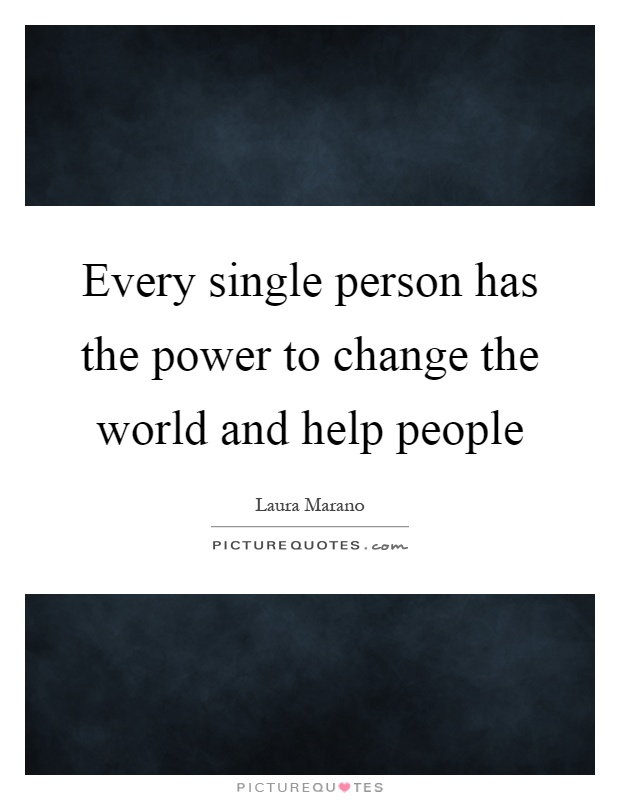 Every single person has the power to change the world and help people Picture Quote #1