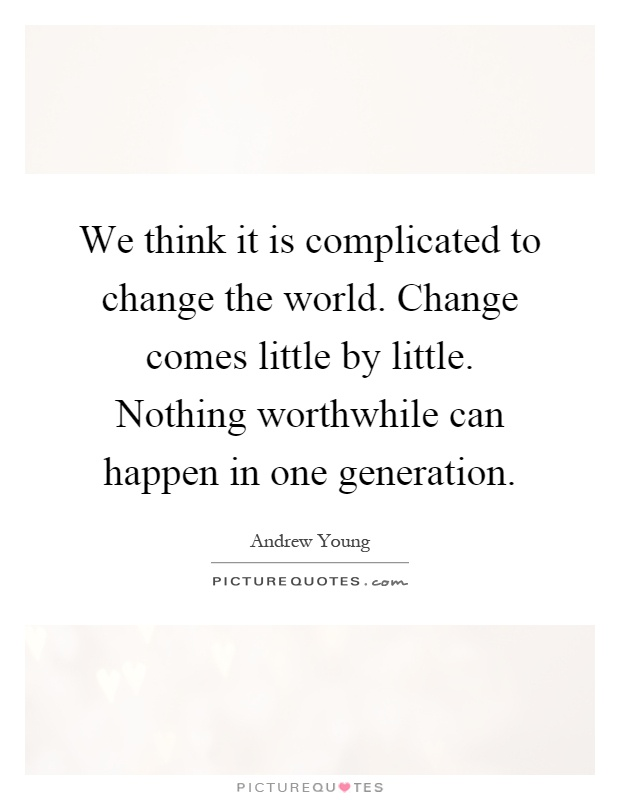 We think it is complicated to change the world. Change comes little by little. Nothing worthwhile can happen in one generation Picture Quote #1