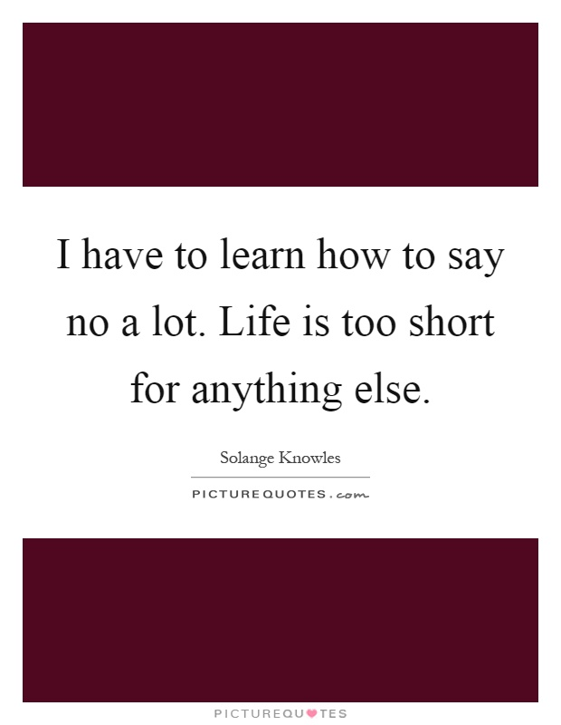 I have to learn how to say no a lot. Life is too short for anything else Picture Quote #1