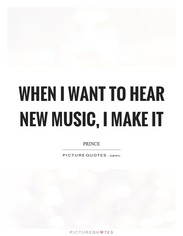 When I want to hear new music, I make it Picture Quote #1