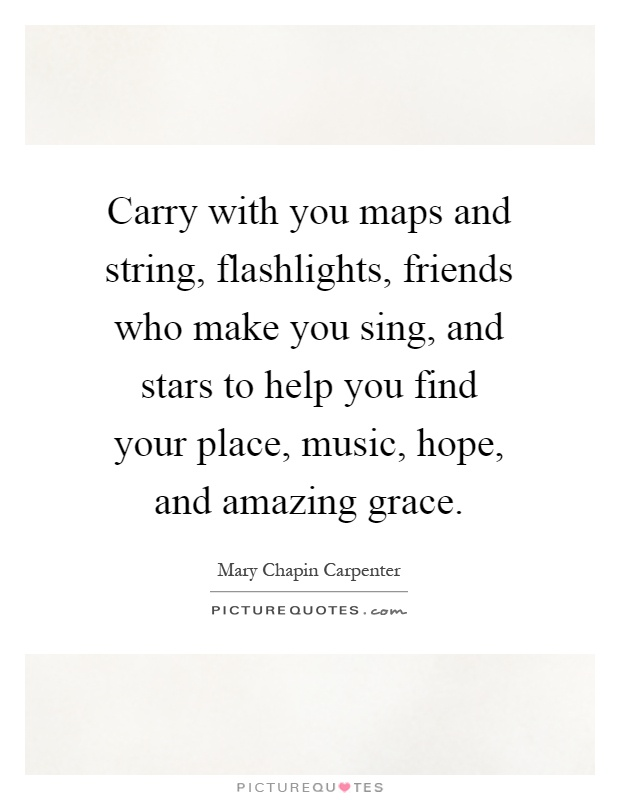 Carry with you maps and string, flashlights, friends who make you sing, and stars to help you find your place, music, hope, and amazing grace Picture Quote #1