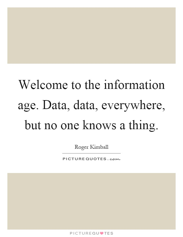 Welcome to the information age. Data, data, everywhere, but no one knows a thing Picture Quote #1