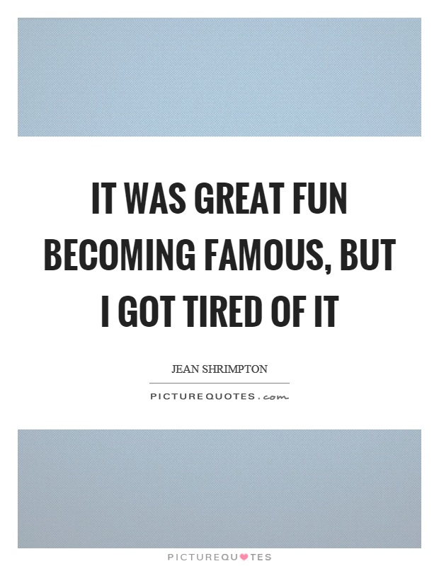 It was great fun becoming famous, but I got tired of it Picture Quote #1