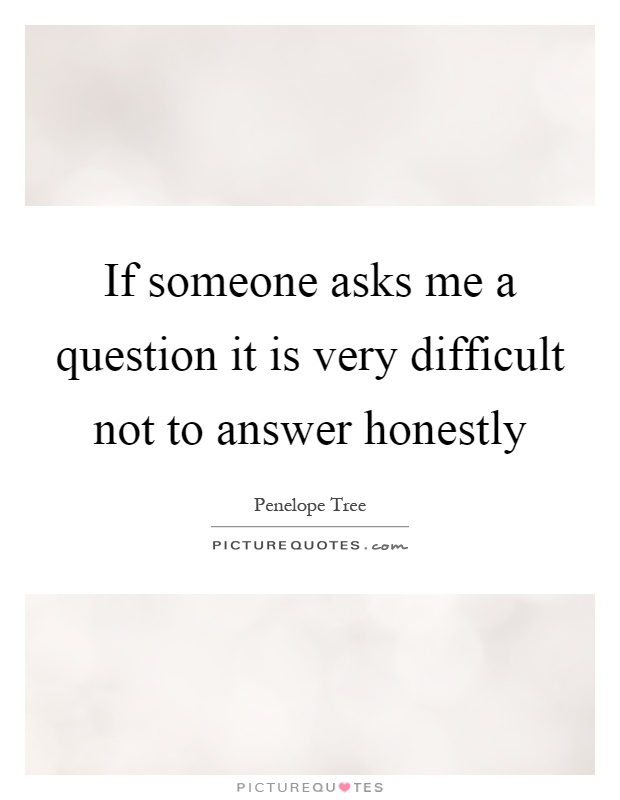 If someone asks me a question it is very difficult not to answer honestly Picture Quote #1