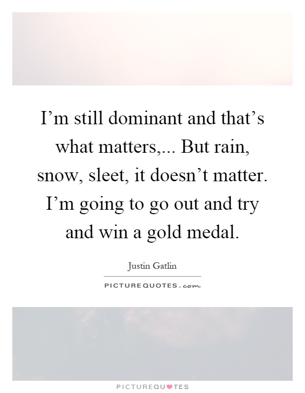 I'm still dominant and that's what matters,... But rain, snow, sleet, it doesn't matter. I'm going to go out and try and win a gold medal Picture Quote #1