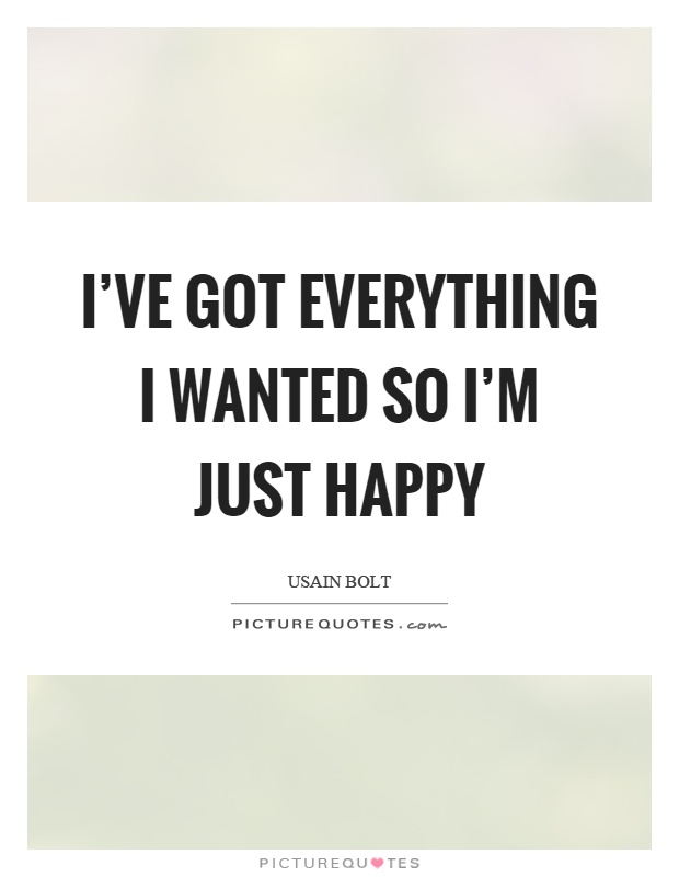I Ve Got Everything I Wanted So I M Just Happy Picture Quotes